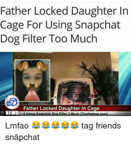 Abc, Memes, and 🤖: Father Locked Daughter In  Cage For Using Snapchat  Dog Filter Too Much  abc  Father Locked Daughter In Cage  NEWS  Snapchat Dog Filter 2 Mu  zhiphop.co Lmfao 😂😂😂😂😂 tag friends snäpchat snapchatfilters