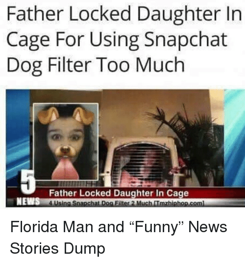 """dog filter: Father Locked Daughter In  Cage For Using Snapchat  Dog Filter Too Much  Father Locked Daughter In Cage  NEWS Florida Man and """"Funny"""" News Stories Dump"""
