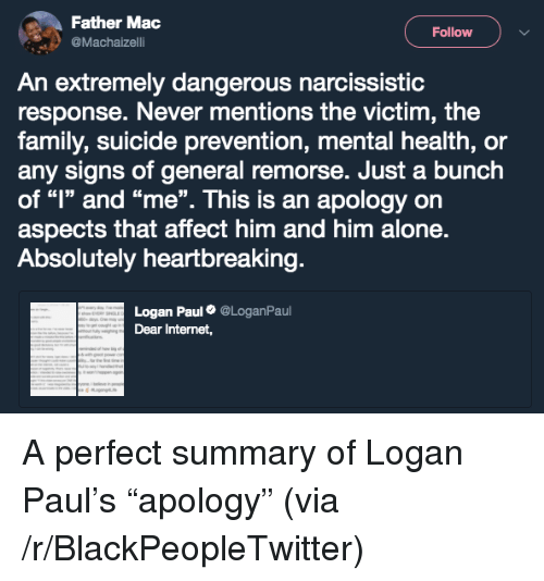 "Narcissistic: Father Mac  @Machaizelli  Follow  An extremely dangerous narcissistic  response. Never mentions the victim, the  family, suicide prevention, mental health, or  any signs of general remorse. Just a bunch  of ""l"" and ""me"". This is an apology orn  aspects that affect him and him alone.  Absolutely heartbreaking  Logan Paul@LoganPaul  Dear Internet, <p>A perfect summary of Logan Paul&rsquo;s &ldquo;apology&rdquo; (via /r/BlackPeopleTwitter)</p>"