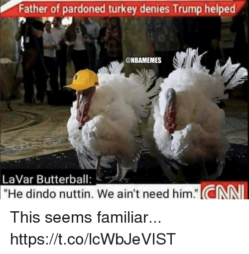 """cnn.com, Memes, and Trump: Father of pardoned turkey denies Trump helped  @NBAMEMES  LaVar Butterball:  """"He dindo nuttin. We ain't need him."""" CNN This seems familiar... https://t.co/lcWbJeVIST"""