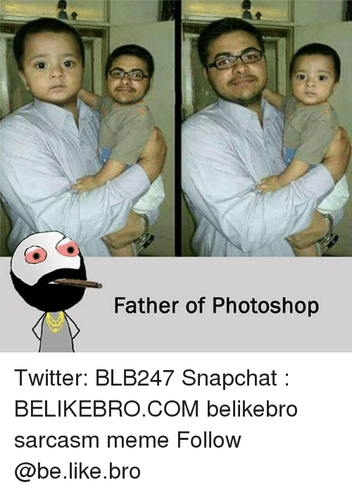 Be Like, Meme, and Memes: Father of Photoshop Twitter: BLB247 Snapchat : BELIKEBRO.COM belikebro sarcasm meme Follow @be.like.bro