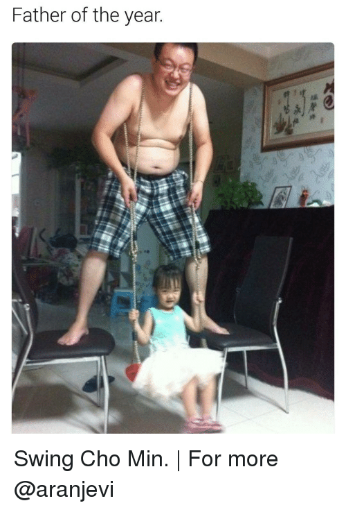 cho: Father of the year.  永$. Swing Cho Min.   For more @aranjevi