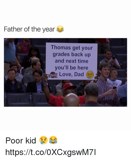 Father Of: Father of the year  Thomas get your  grades back up  and next time  you'll be here  Love, Dad Poor kid 😢😂 https://t.co/0XCxgswM7I