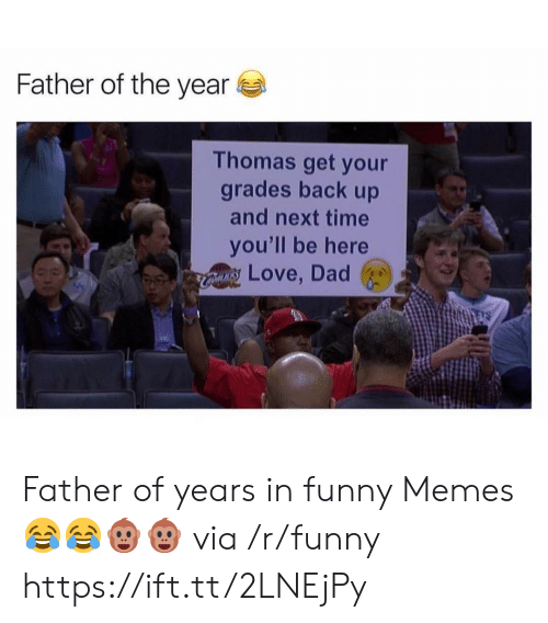 Father Of: Father of the year  Thomas get your  grades back up  and next time  you'll be here  Love, Dad Father of years in funny Memes 😂😂🐵🐵 via /r/funny https://ift.tt/2LNEjPy