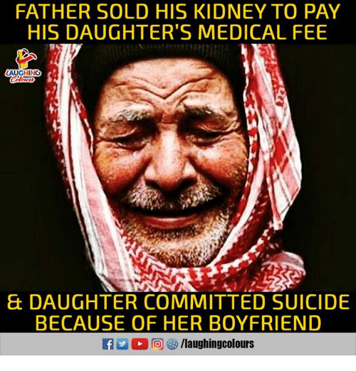 Suicide, Boyfriend, and Indianpeoplefacebook: FATHER SOLD HIS KIDNEY TO PAY  HIS DAUGHTER'S MEDICAL FEE  AUGHING  & DAUGHTER COMMITTED SUICIDE  BECAUSE OF HER BOYFRIEND