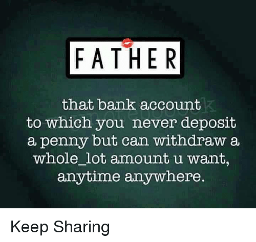 Withdrawals: FATHER  that bank account  to which you never deposit  a penny but can withdraw a  whole lot amount u want,  anytime anywhere Keep Sharing