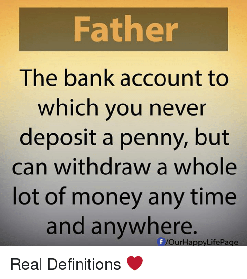 Withdrawals: Father  The bank account to  which you never  deposit a penny, but  can withdraw a whole  lot of money any time  and anywhere.  f /Our Happy LifePage Real Definitions ❤️