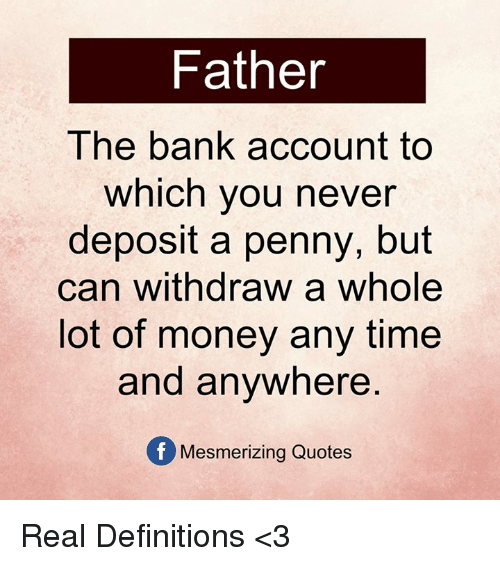 Withdrawals: Father  The bank account to  which you never  deposit a penny, but  can withdraw a whole  lot of money any time  and anywhere  Of Mesmerizing Quotes Real Definitions <3