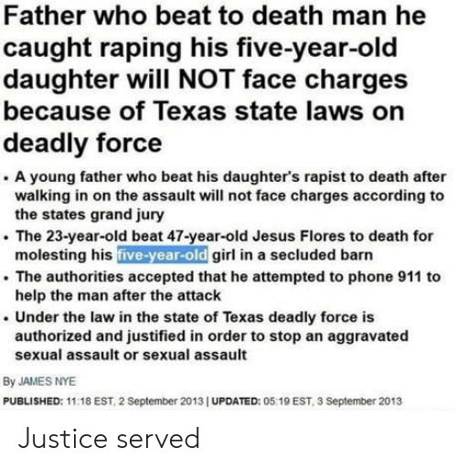 Justified: Father who beat to death man he  caught raping his five-year-old  daughter will NOT face charges  because of Texas state laws on  deadly force  . A young father who beat his daughter's rapist to death after  walking in on the assault will not face charges according to  . The 23-year-old beat 47-year-old Jesus Flores to death for  . The authorities accepted that he attempted to phone 911 to  . Under the law in the state of Texas deadly force is  the states grand jury  molesting his five-year-old girl in a secluded barn  help the man after the attaclk  authorized and justified in order to stop an aggravated  sexual assault or sexual assault  By JAMES NYE  PUBLISHED: 11:18 EST, 2 September 2013 I UPDATED: 05 19 EST, 3 September 2013 Justice served