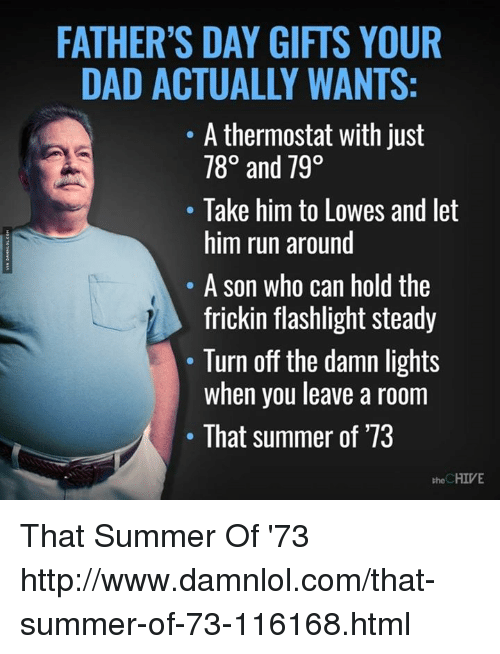 the chives: FATHER'S DAY GIFTS YOUR  DAD ACTUALLY WANTS:  A thermostat with just  78° and 790  Take him to Lowes and let  him run around  A son who can hold the  frickin flashlight steady  Turn off the damn lights  when you leave a room  That summer of '73  the CHIVE That Summer Of '73 http://www.damnlol.com/that-summer-of-73-116168.html