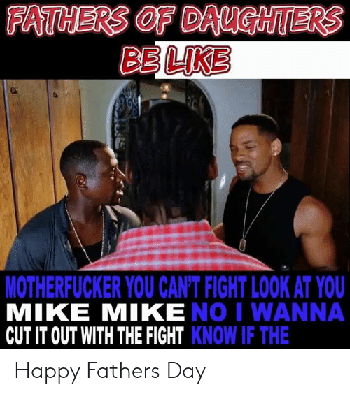 fathers day: FATHERS OF DAUGHTERS  BE LIKE  MOTHERFUCKER YOU CAN'T FIGHT LOOK AT YOU  MIKE MIKE NO I WANNA  CUT IT OUT WITH THE FIGHT KNOW IF THE Happy Fathers Day