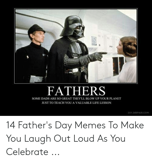 Happy Fathers Day Meme: FATHERS  SOME DADS ARE SO GREAT THEYLL BLOW UP YOUR PLANET  JUST TO TEACH YOU A VALUABLE LIFE LESSON  DHY DESPAR.COH 14 Father's Day Memes To Make You Laugh Out Loud As You Celebrate ...