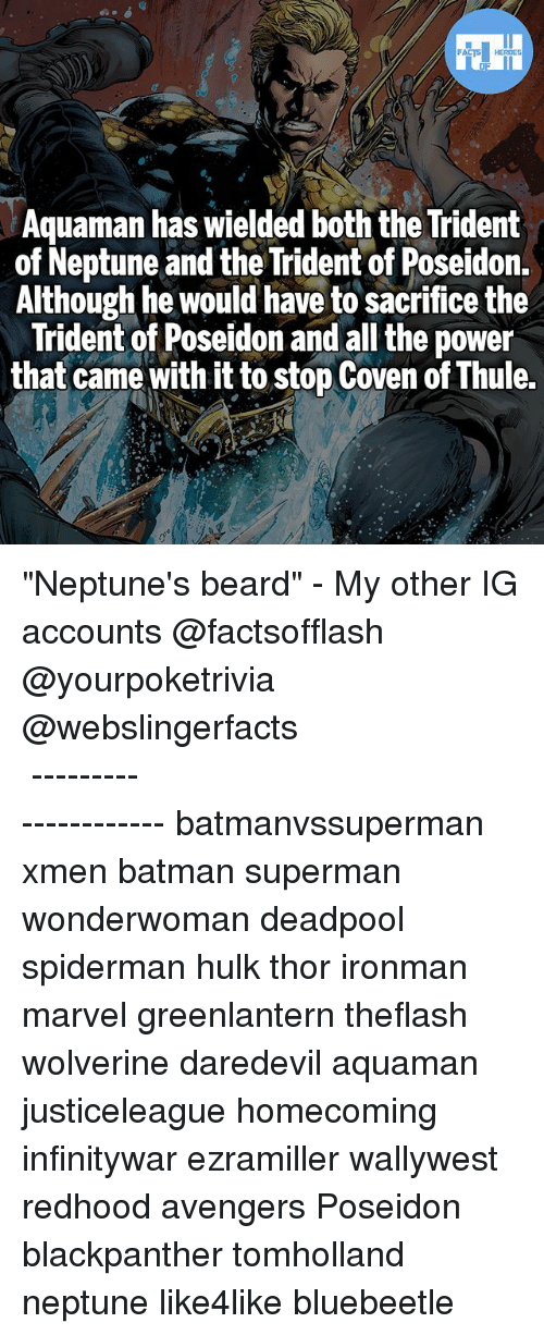 """coven: FATSHERDES  Aquaman has wielded both the Trident  of Neptune and the Trident of Poseidon.  Although he would have to sacrifice the  Trident of Poseidon and all the power  that came with it to stop Coven of Thule. """"Neptune's beard"""" - My other IG accounts @factsofflash @yourpoketrivia @webslingerfacts ⠀⠀⠀⠀⠀⠀⠀⠀⠀⠀⠀⠀⠀⠀⠀⠀⠀⠀⠀⠀⠀⠀⠀⠀⠀⠀⠀⠀⠀⠀⠀⠀⠀⠀⠀⠀ ⠀⠀--------------------- batmanvssuperman xmen batman superman wonderwoman deadpool spiderman hulk thor ironman marvel greenlantern theflash wolverine daredevil aquaman justiceleague homecoming infinitywar ezramiller wallywest redhood avengers Poseidon blackpanther tomholland neptune like4like bluebeetle"""