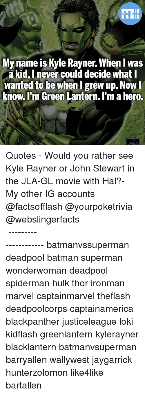 Green Lantern: FATSHERDES  My name is Kyle Rayner. When I w  a kid, Lnever could decide what l  wanted to be whenI grew up. Now  know. l'm Green Lantern. I'm a hero.  as ▲Quotes▲ - Would you rather see Kyle Rayner or John Stewart in the JLA-GL movie with Hal?- My other IG accounts @factsofflash @yourpoketrivia @webslingerfacts ⠀⠀⠀⠀⠀⠀⠀⠀⠀⠀⠀⠀⠀⠀⠀⠀⠀⠀⠀⠀⠀⠀⠀⠀⠀⠀⠀⠀⠀⠀⠀⠀⠀⠀⠀⠀ ⠀⠀--------------------- batmanvssuperman deadpool batman superman wonderwoman deadpool spiderman hulk thor ironman marvel captainmarvel theflash deadpoolcorps captainamerica blackpanther justiceleague loki kidflash greenlantern kylerayner blacklantern batmanvsuperman barryallen wallywest jaygarrick hunterzolomon like4like bartallen
