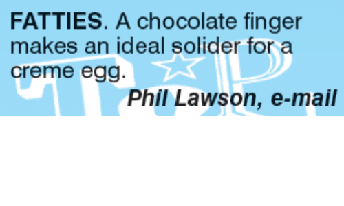 lawson: FATTIES. A chocolate finger  makes an ideal solider for a  creme egg  Phil Lawson, e-mail