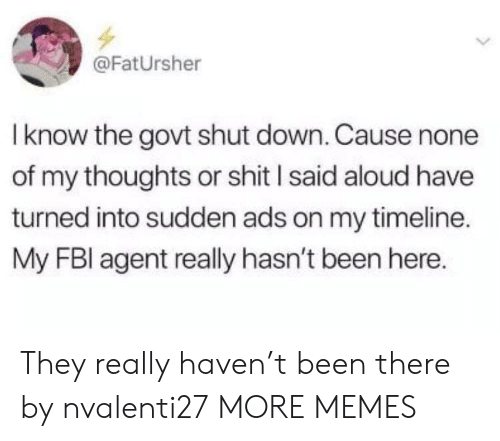 Fbl: @FatUrsher  Iknow the govt shut down. Cause none  of my thoughts or shit l said aloud have  turned into sudden ads on my timeline.  My FBl agent really hasn't been here. They really haven't been there by nvalenti27 MORE MEMES