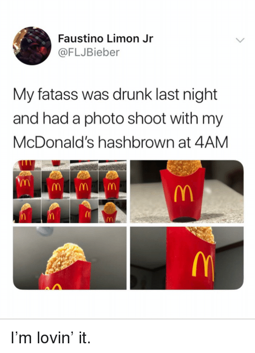 photo shoot: Faustino Limon Jr  @FLJBieber  My fatass was drunk last night  and had a photo shoot with my  McDonald's hashbrown at 4AM I'm lovin' it.