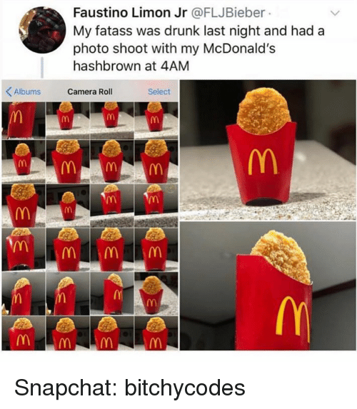 photo shoot: Faustino Limon Jr @FLJBieber  My fatass was drunk last night and had a  photo shoot with my McDonald's  hashbrown at 4AM  Albums Camera Roll  Select Snapchat: bitchycodes