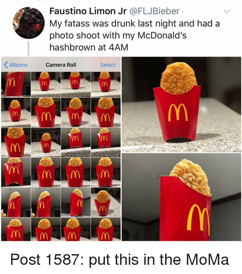photo shoot: Faustino Limon Jr @FLJBieber  My fatass was drunk last night and had a  photo shoot with my McDonald's  hashbrown at 4AM  Albums Camera Roll  Select  0 Post 1587: put this in the MoMa