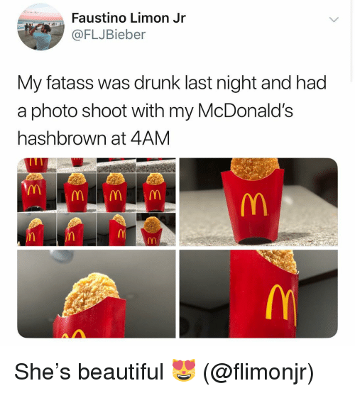 photo shoot: Faustino Limon Jr  FLJBieber  My fatass was drunk last night and had  a photo shoot with my McDonald's  hashbrown at 4AM She's beautiful 😻 (@flimonjr)