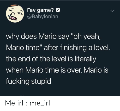 """Fucking Stupid: Fav game?  @Babylonian  why does Mario say """"oh yeah,  Mario time"""" after finishing a level.  the end of the level is literally  when Mario time is over. Mario is  fucking stupid Me irl : me_irl"""