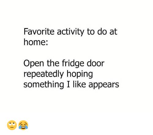 Memes, Home, and 🤖: Favorite activity to do at  home  Open the fridge door  repeatedly hoping  something I like appears 🙄😂