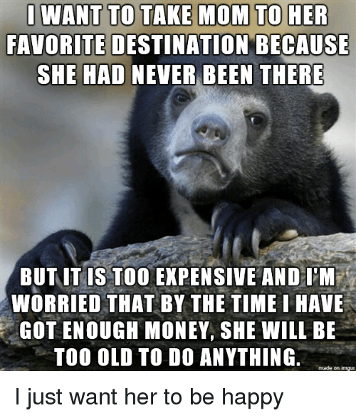 Too Expensive: FAVORITE DESTINATION BECAUSE  SHE HAD NEVER BEEN THERE  BUT IT IS TOO EXPENSIVE AND IM  WORRIED THAT BY THE TIME I HAVE  GOT ENOUGH MONEY, SHE WILL BE  TOO OLD TO DO ANYTHING  made on imgur I just want her to be happy