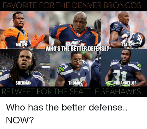 Broncos: FAVORITE FOR THE DENVER BRONCOS  WARE  MILLER  TALIB  WHO'S THE BETTERDEFENSE?  CHANCELLOR  SHERMAN  THOMAS  RETWEET FOR THE SEATTLE SEAHAWKS Who has the better defense.. NOW?