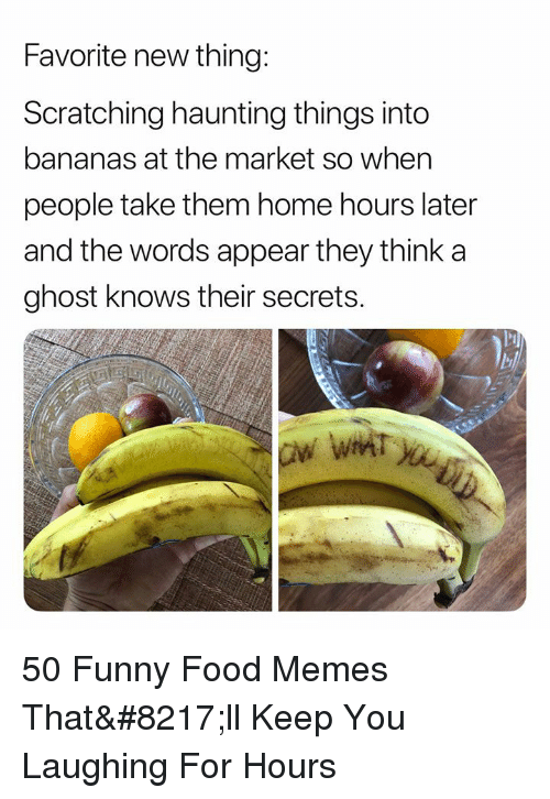 Food, Funny, and Memes: Favorite new thing:  Scratching haunting things into  bananas at the market so when  people take them home hours later  and the words appear they think a  ghost knows their secrets.  lel 50 Funny Food Memes That'll Keep You Laughing For Hours