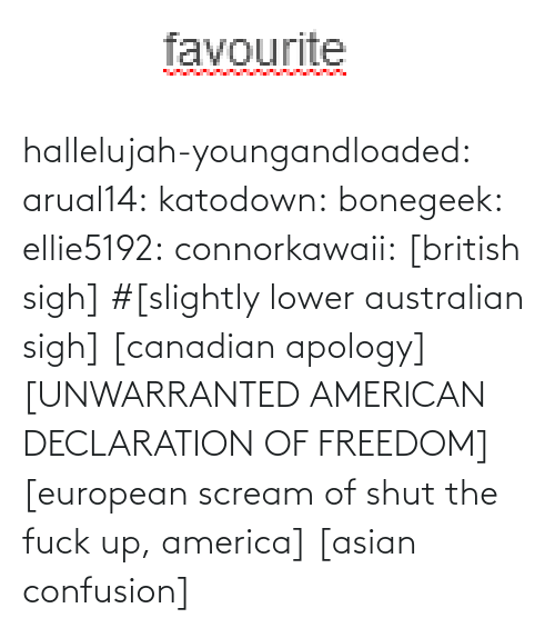 Asian: favourite hallelujah-youngandloaded:  arual14:  katodown:  bonegeek:  ellie5192:  connorkawaii:  [british sigh]  #[slightly lower australian sigh]  [canadian apology]   [UNWARRANTED AMERICAN DECLARATION OF FREEDOM]  [european scream of shut the fuck up, america]  [asian confusion]