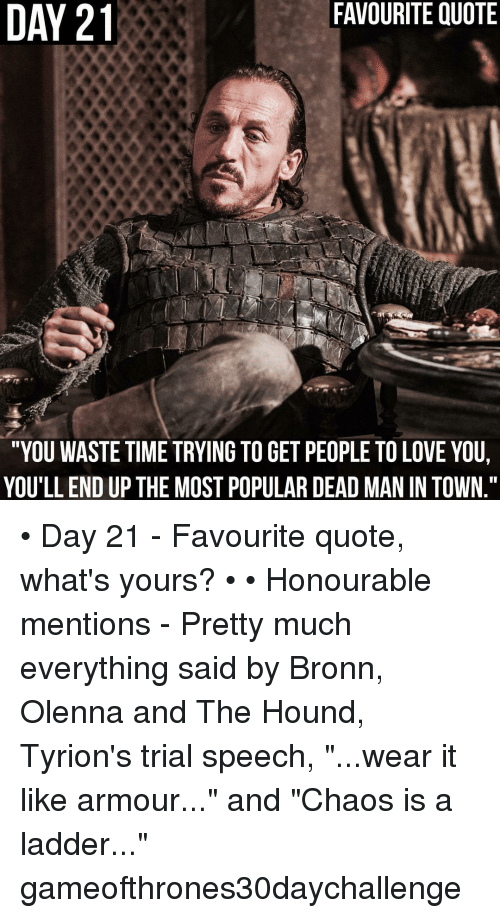 """The Hound: FAVOURITE QUOTE  DAY 21  21  """"YOU WASTE TIME TRYING TO GET PEOPLE TO LOVE YOU,  YOU'LLEND UP THE MOST POPULARDEAD MAN IN TOWN."""" • Day 21 - Favourite quote, what's yours? • • Honourable mentions - Pretty much everything said by Bronn, Olenna and The Hound, Tyrion's trial speech, """"...wear it like armour..."""" and """"Chaos is a ladder..."""" gameofthrones30daychallenge"""