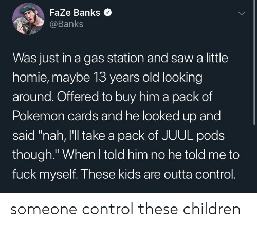 """looking-around: Faze Banks  @Banks  Was just in a gas station and saw a little  homie, maybe 13 years old looking  around. Offered to buy him a pack of  Pokemon cards and he looked up and  said """"nah, I'll take a pack of JUUL pods  though."""" When I told him no he told me to  fuck myself. These kids are outta control. someone control these children"""