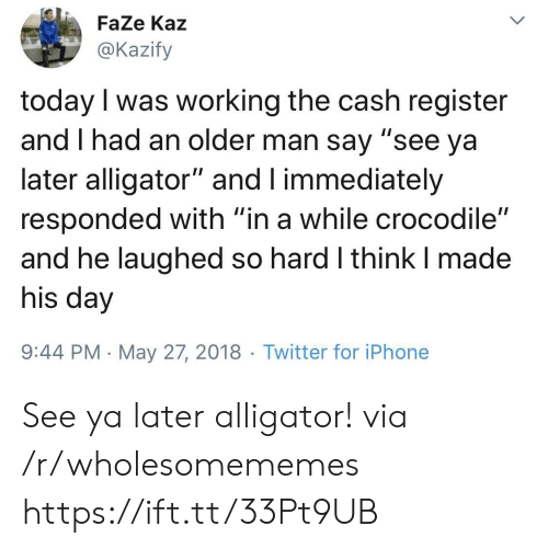 """see-ya: FaZe Kaz  @Kazify  today I was working the cash register  and I had an older man say """"see ya  later alligator"""" and I immediately  responded with """"in a while crocodile""""  and he laughed so hard I think I made  his day  9:44 PM May 27, 2018 Twitter for iPhone  > See ya later alligator! via /r/wholesomememes https://ift.tt/33Pt9UB"""