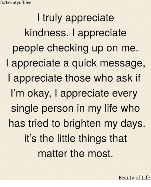 Life, Memes, and Appreciate: fb/beautyoflifee  I truly appreciate  kindness. I appreciate  people checking up on me  I appreciate a quick message,  I appreciate those who ask if  l'm okay, I appreciate every  single person in my life who  has tried to brighten my days.  it's the little things that  matter the most.  Beauty of Life