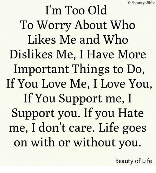 You Hate Me: fb/beautyoflifee  I'm Too Old  To Worry About Who  Likes Me and Who  Dislikes Me, I Have More  Important Things to Do,  If You Love Me, I Love You,  If You Support me, I  Support you. If you Hate  me, I don't care. Life goes  on with or without vou  Beauty of Life