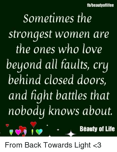 Life, Love, and Memes: fb/beautyoflifee  Sometimes the  strongest women are  the ones who love  beyond all faults, cry  behind closed doors,  and fight battles that  nobodu knows about.  поьо  Beauty of Life From Back Towards Light <3