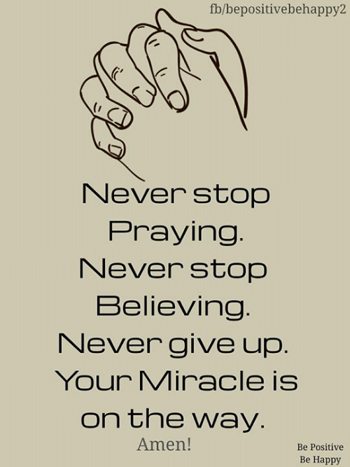 Be Positive: fb/bepositivebehappy2  Never stop  Praying.  Never stop  Believing.  Never give up.  Your Miracle is  on the way.  Amen!  Be Positive  Be Happy