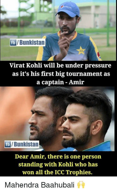 Memes, Pressure, and Under Pressure: fb/Bunkistan  Virat Kohli will be under pressure  as it's his first big tournament as  a captain Amir  fb/Bunkistan  Dear Amir, there is one person  standing with Kohli who has  won all the ICC Trophies. Mahendra Baahubali 🙌