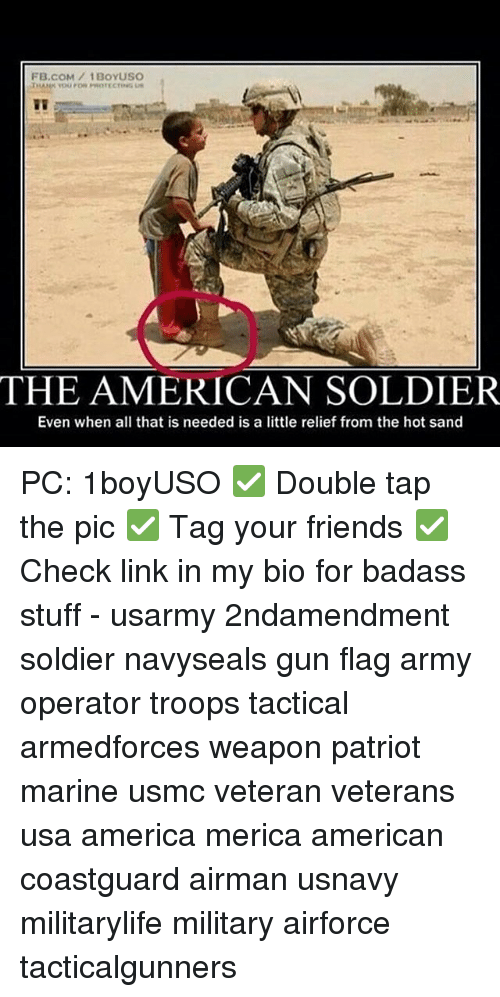 America, Friends, and Memes: FB.COM/1BOYUSO  THE AMERICAN SOLDIER  Even when all that is needed is a little relief from the hot sand PC: 1boyUSO ✅ Double tap the pic ✅ Tag your friends ✅ Check link in my bio for badass stuff - usarmy 2ndamendment soldier navyseals gun flag army operator troops tactical armedforces weapon patriot marine usmc veteran veterans usa america merica american coastguard airman usnavy militarylife military airforce tacticalgunners