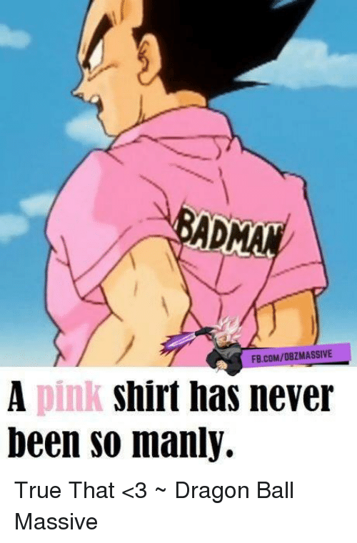 Memes, Pink, and 🤖: FB.COM/DBZ MASSIVE  A pink Shirt has never  been so manly. True That <3 ~ Dragon Ball Massive