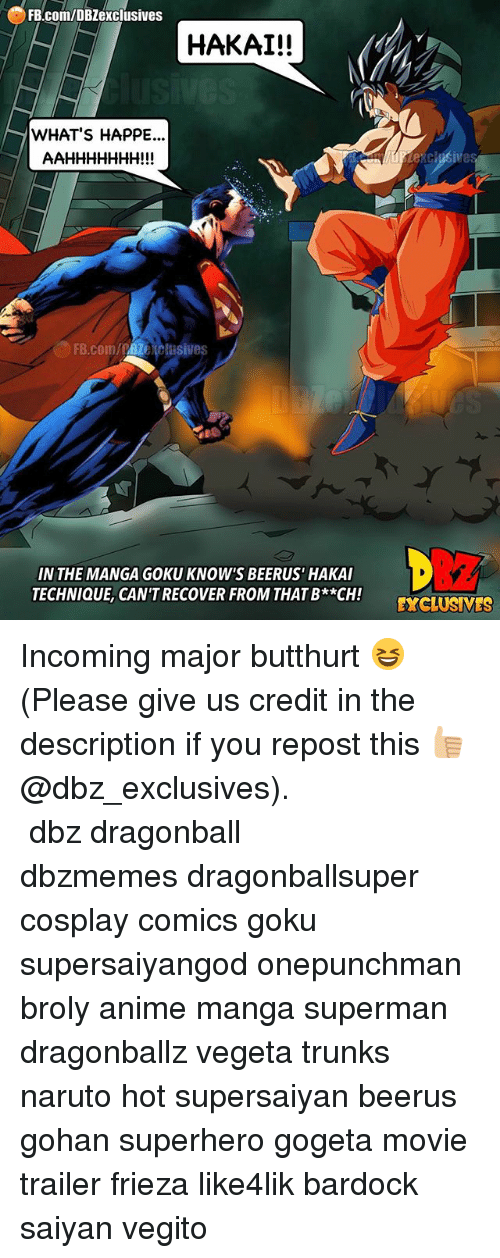 Anime, Broly, and Butthurt: FB.com/DBZexclusives  HAKAI!!  WHAT'S HAPPE...  FB.coM/PBzexclusives  IN THE MANGA GOKU KNOW'S BEERUS' HAKAI  TECHNIQUE, CAN'T RECOVER FROM THAT B**CH!  XCLUSMES Incoming major butthurt 😆 (Please give us credit in the description if you repost this 👍🏼@dbz_exclusives). ━━━━━━━━━━━━━━━━━━━━━ dbz dragonball dbzmemes dragonballsuper cosplay comics goku supersaiyangod onepunchman broly anime manga superman dragonballz vegeta trunks naruto hot supersaiyan beerus gohan superhero gogeta movie trailer frieza like4lik bardock saiyan vegito
