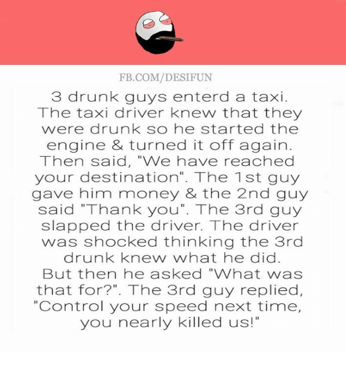 """Memes, Taxi, and Engineering: FB.COM/DESIFUN  3 drunk guys enterd a taxi  The taxi driver knew that they  were drunk so he started the  engine & turned it off again  Then said, """"We have reached  your destination"""". The 1st guy  gave him money & the 2nd guy  said """"Thank you"""". The 3rd guy  slapped the driver. The driver  was shocked thinking the 3rd  drunk knew what he did  But then he asked """"VWhat was  that for?''. The 3rd guy replied  """"Control your speed next time,  you nearly killed us!"""""""