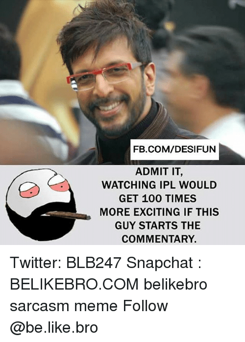 admit it: FB.COM/DESIFUN  ADMIT IT  WATCHING IPL WOULD  GET 100 TIMES  MORE EXCITING IF THIS  GUY STARTS THE  COMMENTARY. Twitter: BLB247 Snapchat : BELIKEBRO.COM belikebro sarcasm meme Follow @be.like.bro