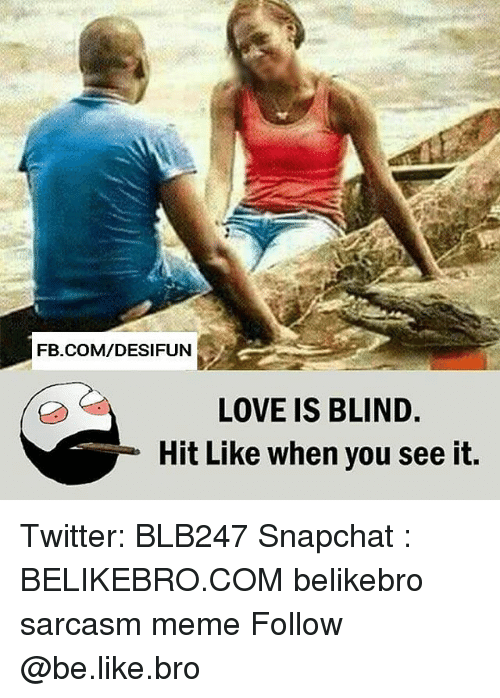 Be Like, Love, and Meme: FB.COM/DESIFUN  LOVE IS BLIND  Hit Like when you see it, Twitter: BLB247 Snapchat : BELIKEBRO.COM belikebro sarcasm meme Follow @be.like.bro