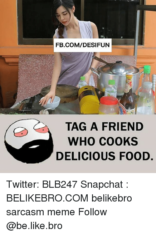 memees: FB.COM/DESIFUN  TAG A FRIEND  WHO COOKS  DELICIOUS FOOD. Twitter: BLB247 Snapchat : BELIKEBRO.COM belikebro sarcasm meme Follow @be.like.bro