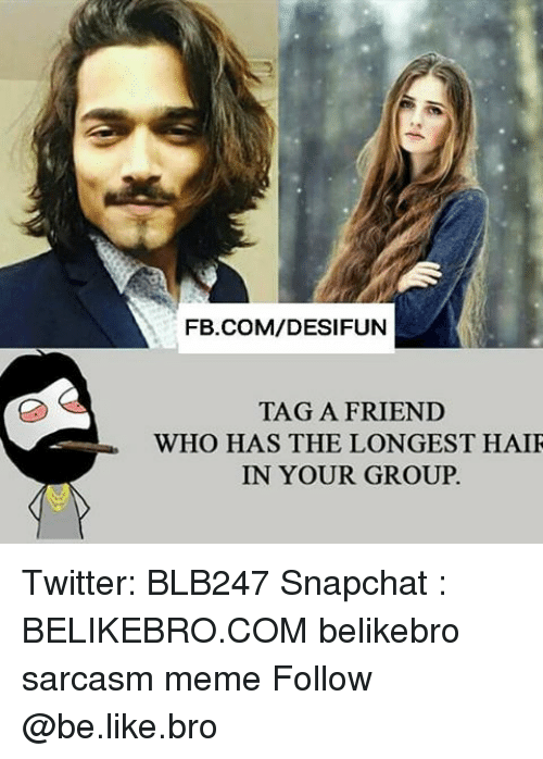 Memes, 🤖, and Group: FB.COM/DESIFUN  TAG A FRIEND  WHO HAS THE LONGEST HAIR  IN YOUR GROUP. Twitter: BLB247 Snapchat : BELIKEBRO.COM belikebro sarcasm meme Follow @be.like.bro