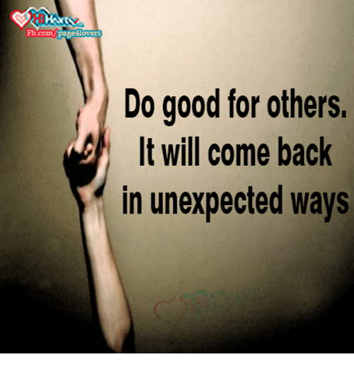 Unexpectancy: Fb.com  Do good for others.  It will come back  in unexpected ways