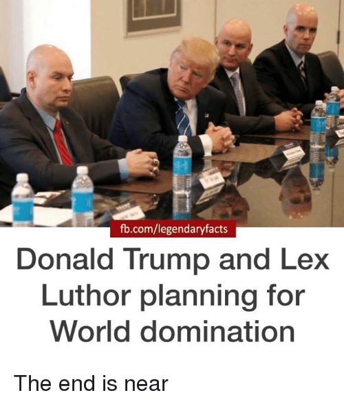 end-is-near: fb.com/legendary facts  Donald Trump and Lex  Luthor planning for  World domination The end is near