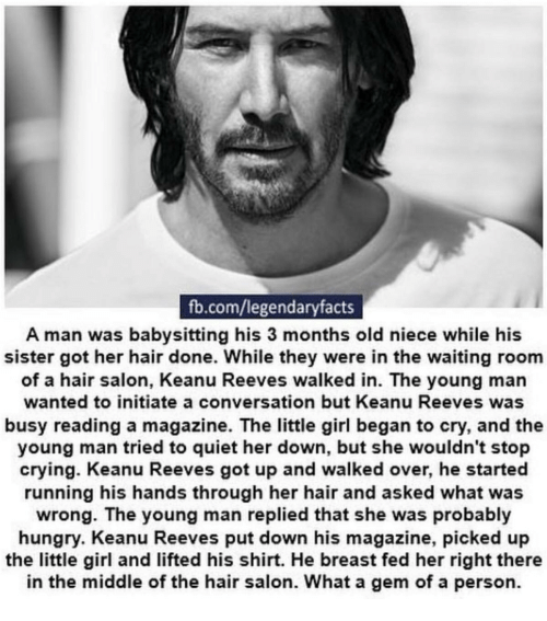 Waiting Room: fb.com/legendaryfacts  A man was babysitting his 3 months old niece while his  sister got her hair done. While they were in the waiting room  of a hair salon, Keanu Reeves walked in. The young man  wanted to initiate a conversation but Keanu Reeves was  busy reading a magazine. The little girl began to cry, and the  young man tried to quiet her down, but she wouldn't stop  crying. Keanu Reeves got up and walked over, he started  running his hands through her hair and asked what was  wrong. The young man replied that she was probably  hungry. Keanu Reeves put down his magazine, picked up  the little girl and lifted his shirt. He breast fed her right there  in the middle of the hair salon. What a gem of a person.