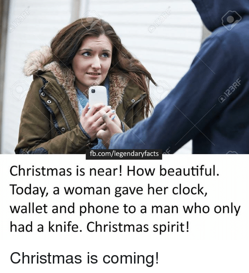 christmas is coming: fb.com/legendaryfacts  Christmas is near! How beautiful.  Today, a woman gave her clock  wallet and phone to a man who only  had a knife. Christmas spirit! Christmas is coming!